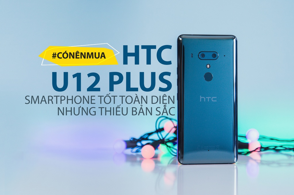 #CoNenMua HTC U12 Plus - tot toan dien nhung thieu ban sac hinh anh 1