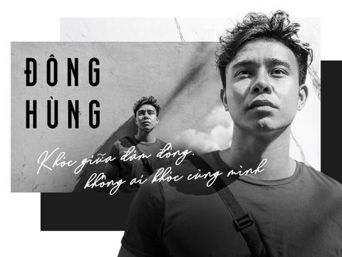 Đông Hùng: 'Khóc giữa đám đông, không ai khóc cùng mình'