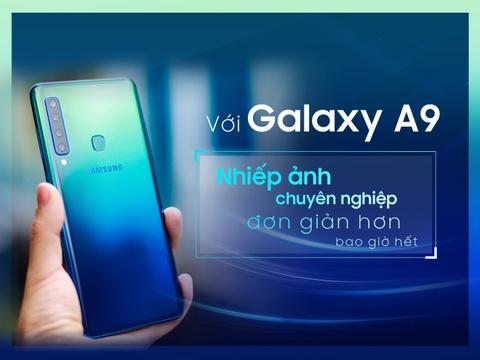 Với Galaxy A9 - nhiếp ảnh chuyên nghiệp đơn giản hơn bao giờ hết