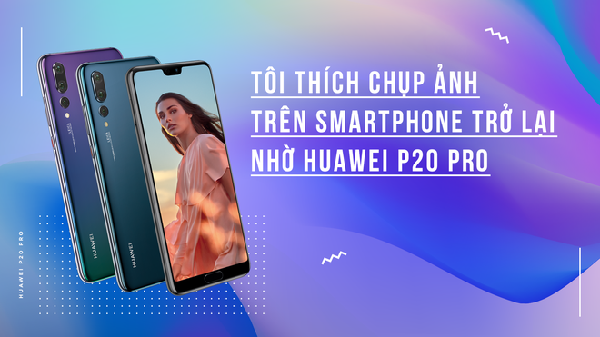 Toi thich chup anh tren smartphone tro lai nho Huawei P20 Pro hinh anh