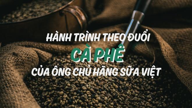 Hanh trinh theo duoi ca phe cua ong chu hang sua Viet hinh anh